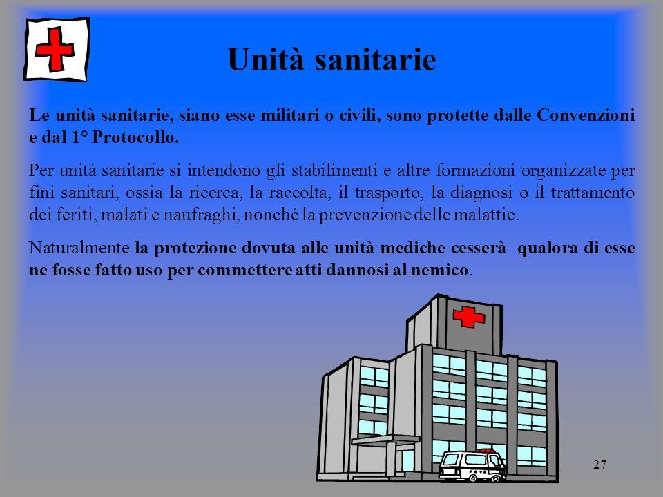 27 Unità sanitarie Le unità sanitarie, siano esse militari o civili, sono protette dalle Convenzioni e dal 1° Protocollo.