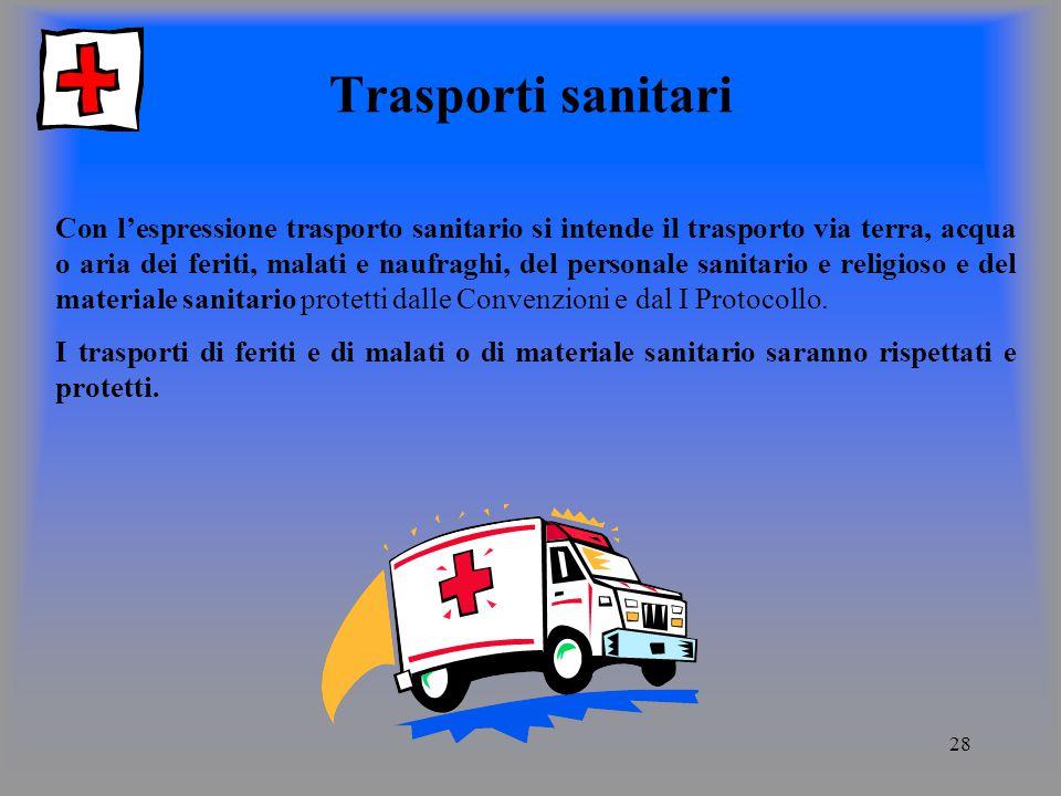 28 Trasporti sanitari Con lespressione trasporto sanitario si intende il trasporto via terra, acqua o aria dei feriti, malati e naufraghi, del personale sanitario e religioso e del materiale sanitario protetti dalle Convenzioni e dal I Protocollo.
