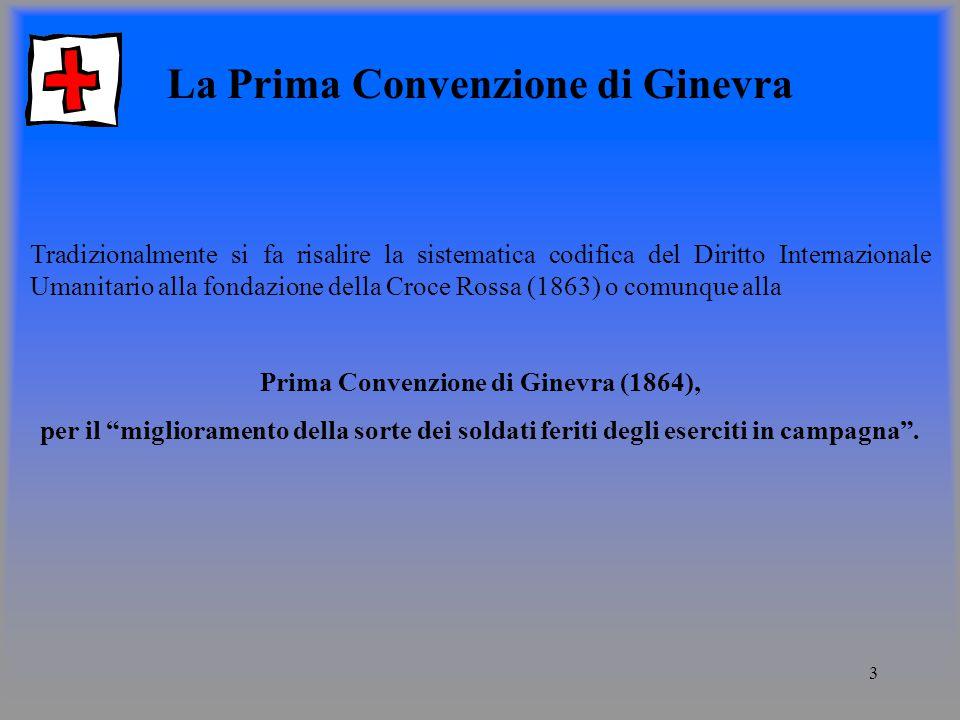 3 La Prima Convenzione di Ginevra Tradizionalmente si fa risalire la sistematica codifica del Diritto Internazionale Umanitario alla fondazione della Croce Rossa (1863) o comunque alla Prima Convenzione di Ginevra (1864), per il miglioramento della sorte dei soldati feriti degli eserciti in campagna.