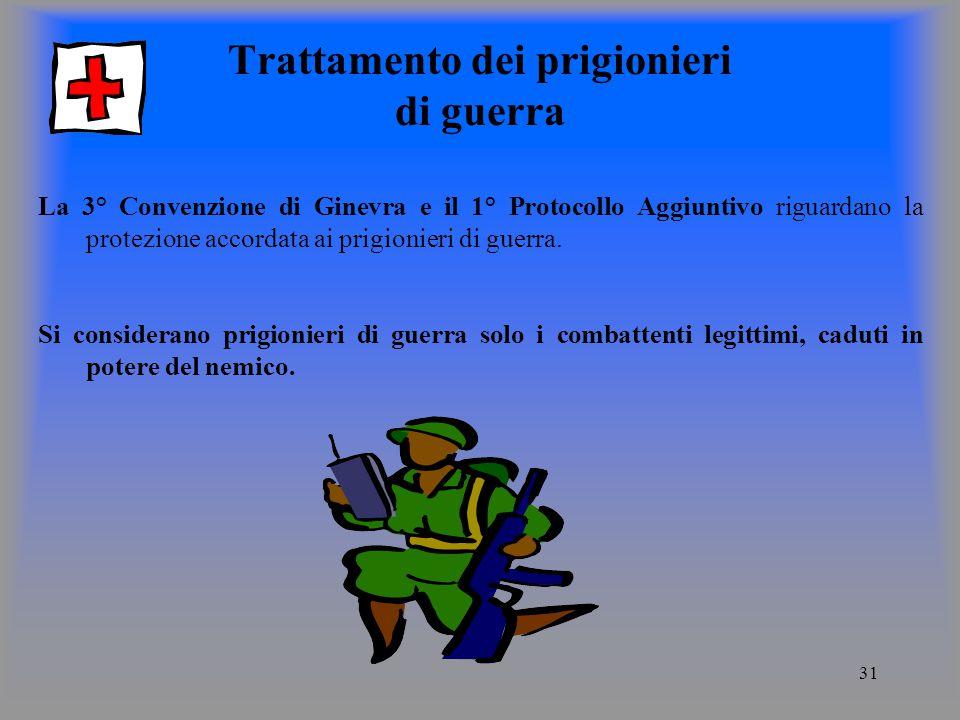 31 Trattamento dei prigionieri di guerra La 3° Convenzione di Ginevra e il 1° Protocollo Aggiuntivo riguardano la protezione accordata ai prigionieri di guerra.