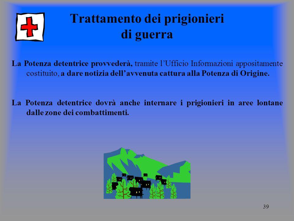 39 Trattamento dei prigionieri di guerra La Potenza detentrice provvederà, tramite lUfficio Informazioni appositamente costituito, a dare notizia dellavvenuta cattura alla Potenza di Origine.