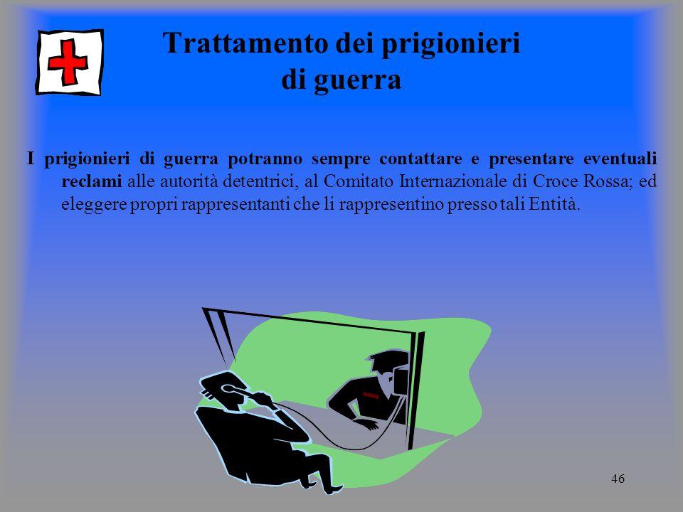 46 Trattamento dei prigionieri di guerra I prigionieri di guerra potranno sempre contattare e presentare eventuali reclami alle autorità detentrici, al Comitato Internazionale di Croce Rossa; ed eleggere propri rappresentanti che li rappresentino presso tali Entità.