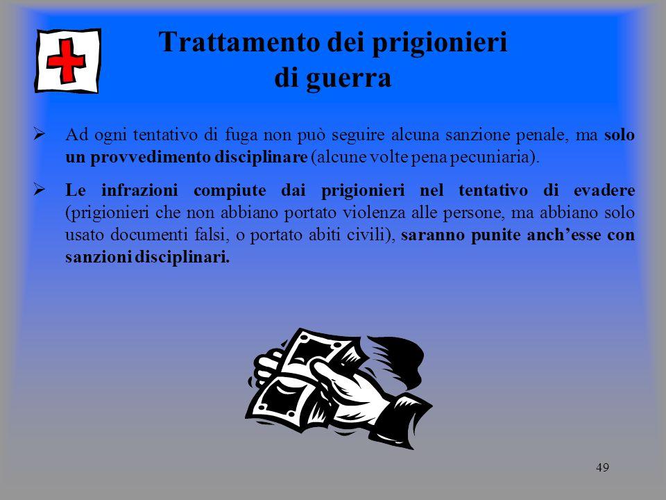49 Trattamento dei prigionieri di guerra Ad ogni tentativo di fuga non può seguire alcuna sanzione penale, ma solo un provvedimento disciplinare (alcune volte pena pecuniaria).