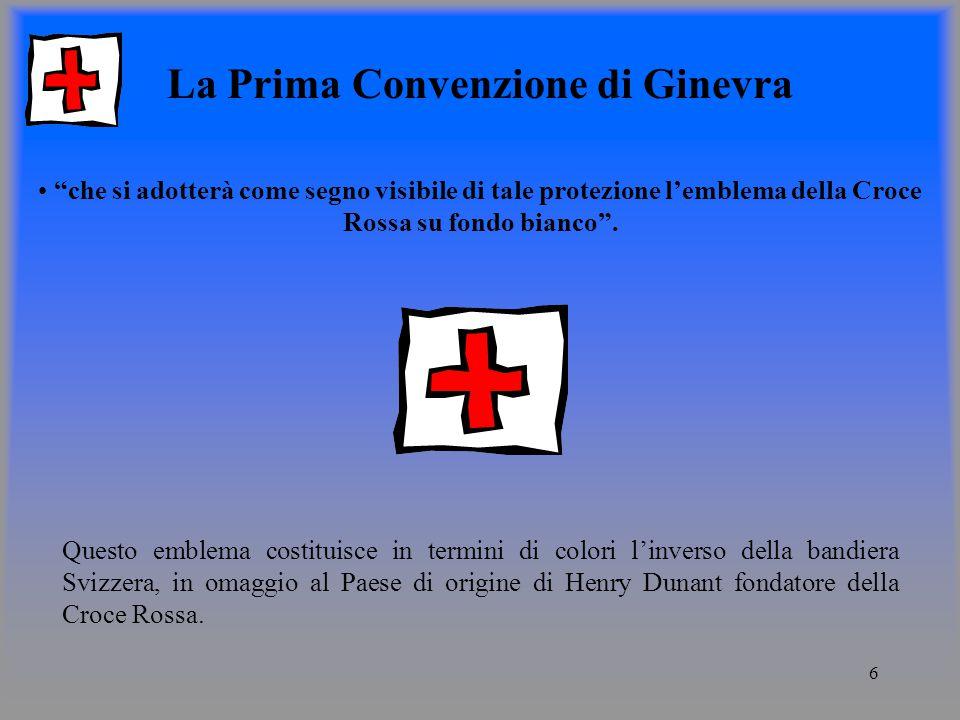 6 La Prima Convenzione di Ginevra che si adotterà come segno visibile di tale protezione lemblema della Croce Rossa su fondo bianco.