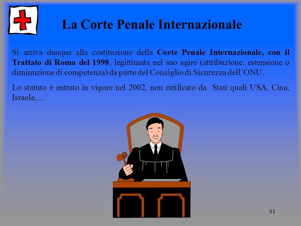 61 La Corte Penale Internazionale Si arriva dunque alla costituzione della Corte Penale Internazionale, con il Trattato di Roma del 1998, legittimata nel suo agire (attribuzione, estensione o diminuzione di competenza) da parte del Consiglio di Sicurezza dellONU.
