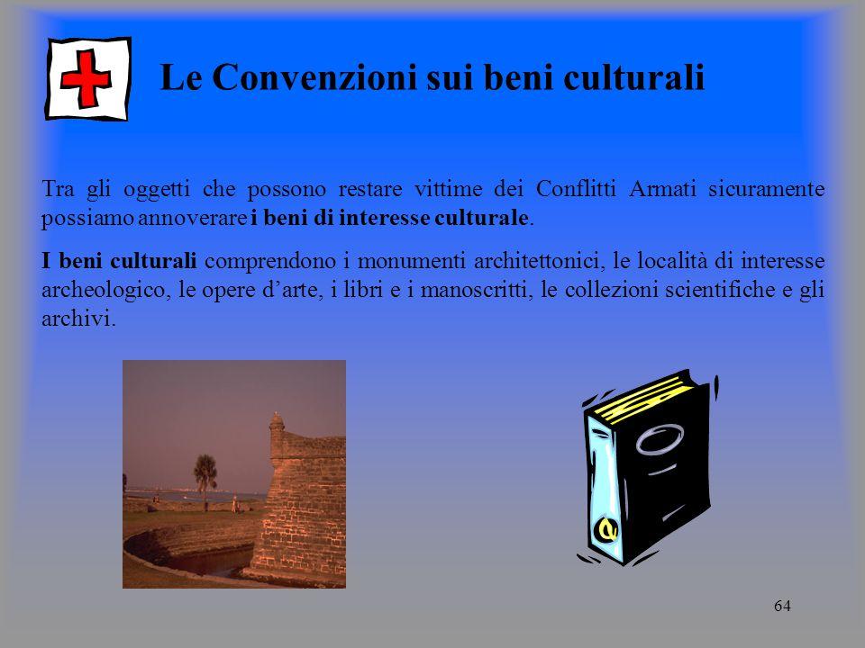64 Le Convenzioni sui beni culturali Tra gli oggetti che possono restare vittime dei Conflitti Armati sicuramente possiamo annoverare i beni di interesse culturale.