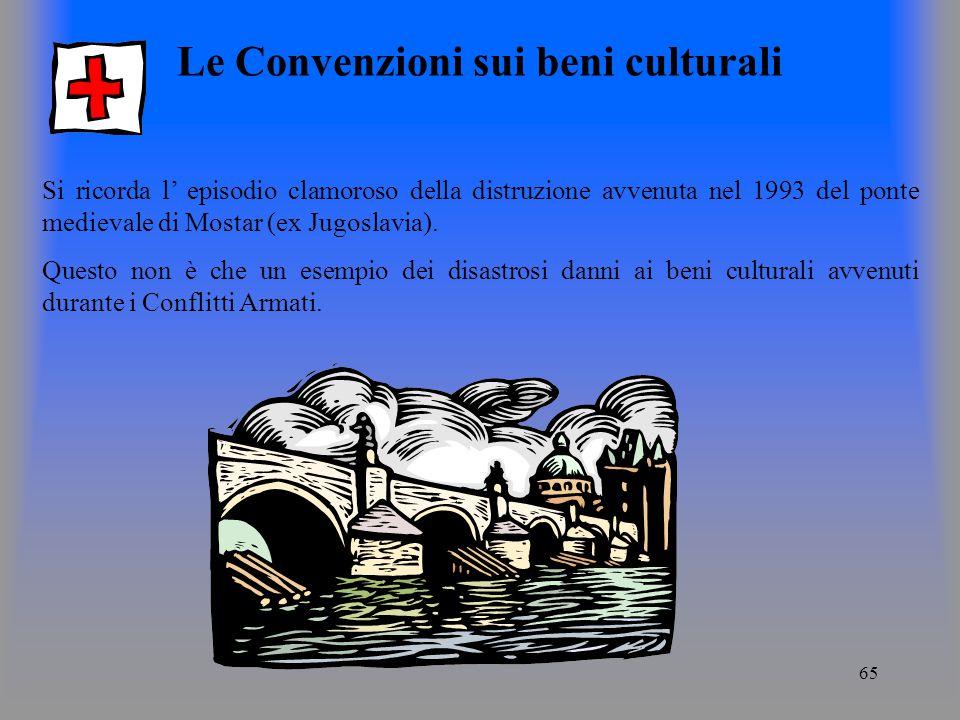 65 Le Convenzioni sui beni culturali Si ricorda l episodio clamoroso della distruzione avvenuta nel 1993 del ponte medievale di Mostar (ex Jugoslavia).