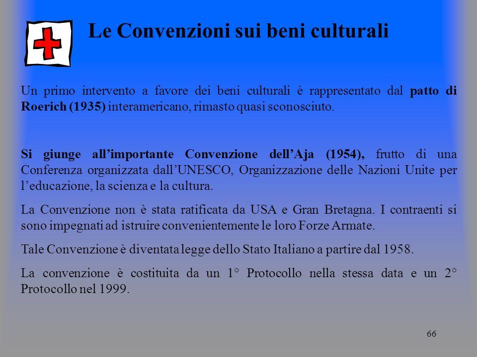 66 Le Convenzioni sui beni culturali Un primo intervento a favore dei beni culturali è rappresentato dal patto di Roerich (1935) interamericano, rimasto quasi sconosciuto.