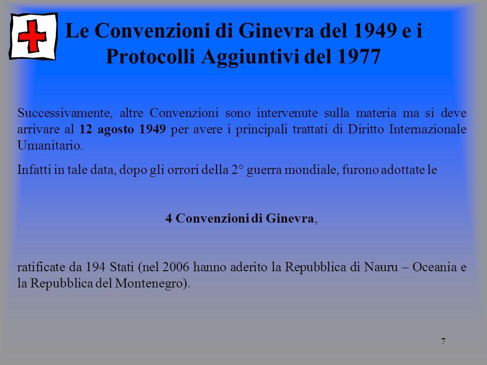 7 Le Convenzioni di Ginevra del 1949 e i Protocolli Aggiuntivi del 1977 Successivamente, altre Convenzioni sono intervenute sulla materia ma si deve arrivare al 12 agosto 1949 per avere i principali trattati di Diritto Internazionale Umanitario.