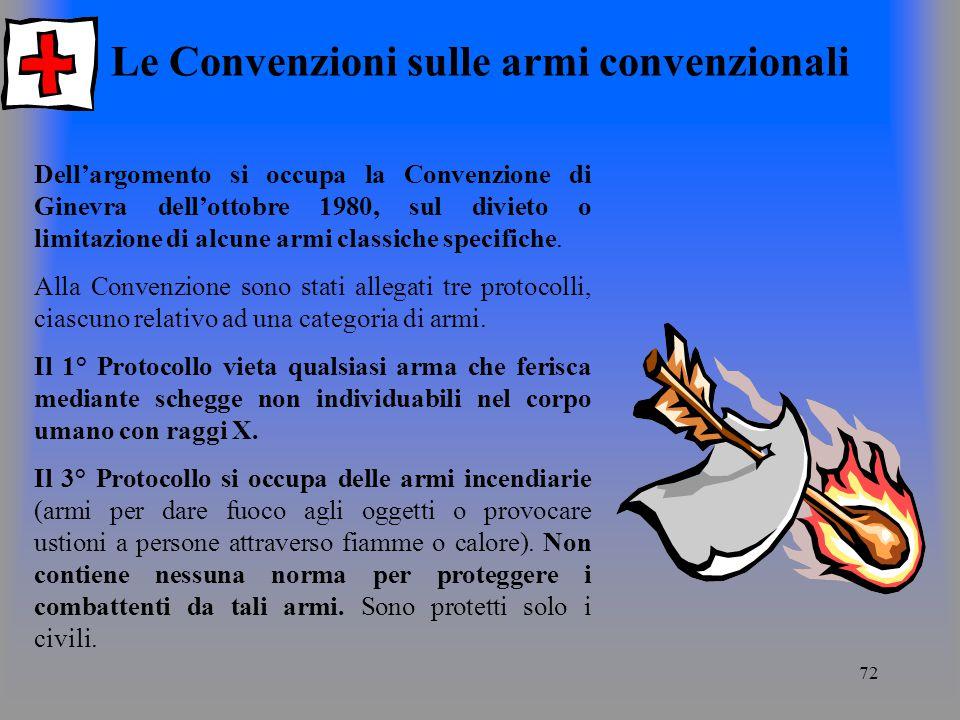 72 Le Convenzioni sulle armi convenzionali Dellargomento si occupa la Convenzione di Ginevra dellottobre 1980, sul divieto o limitazione di alcune armi classiche specifiche.