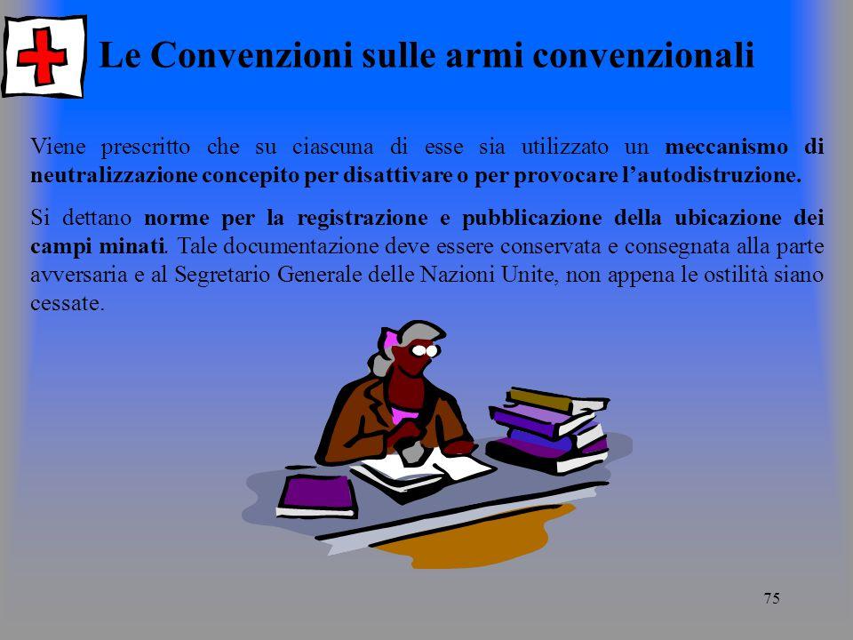 75 Le Convenzioni sulle armi convenzionali Viene prescritto che su ciascuna di esse sia utilizzato un meccanismo di neutralizzazione concepito per disattivare o per provocare lautodistruzione.