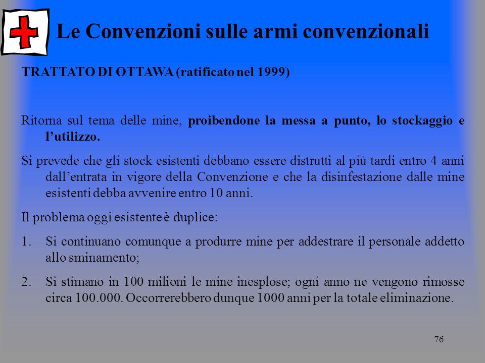 76 Le Convenzioni sulle armi convenzionali TRATTATO DI OTTAWA (ratificato nel 1999) Ritorna sul tema delle mine, proibendone la messa a punto, lo stockaggio e lutilizzo.