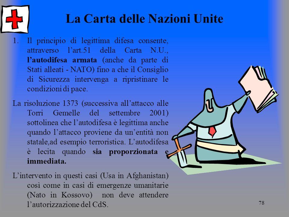 78 La Carta delle Nazioni Unite 1.Il principio di legittima difesa consente, attraverso lart.51 della Carta N.U., lautodifesa armata (anche da parte di Stati alleati - NATO) fino a che il Consiglio di Sicurezza intervenga a ripristinare le condizioni di pace.