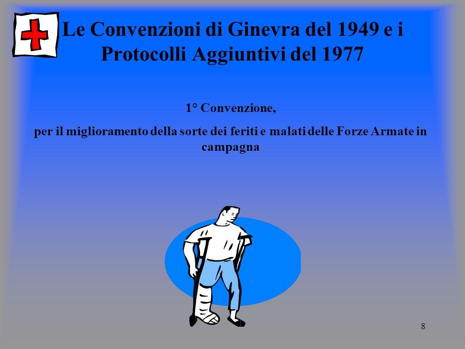 8 Le Convenzioni di Ginevra del 1949 e i Protocolli Aggiuntivi del 1977 1° Convenzione, per il miglioramento della sorte dei feriti e malati delle Forze Armate in campagna