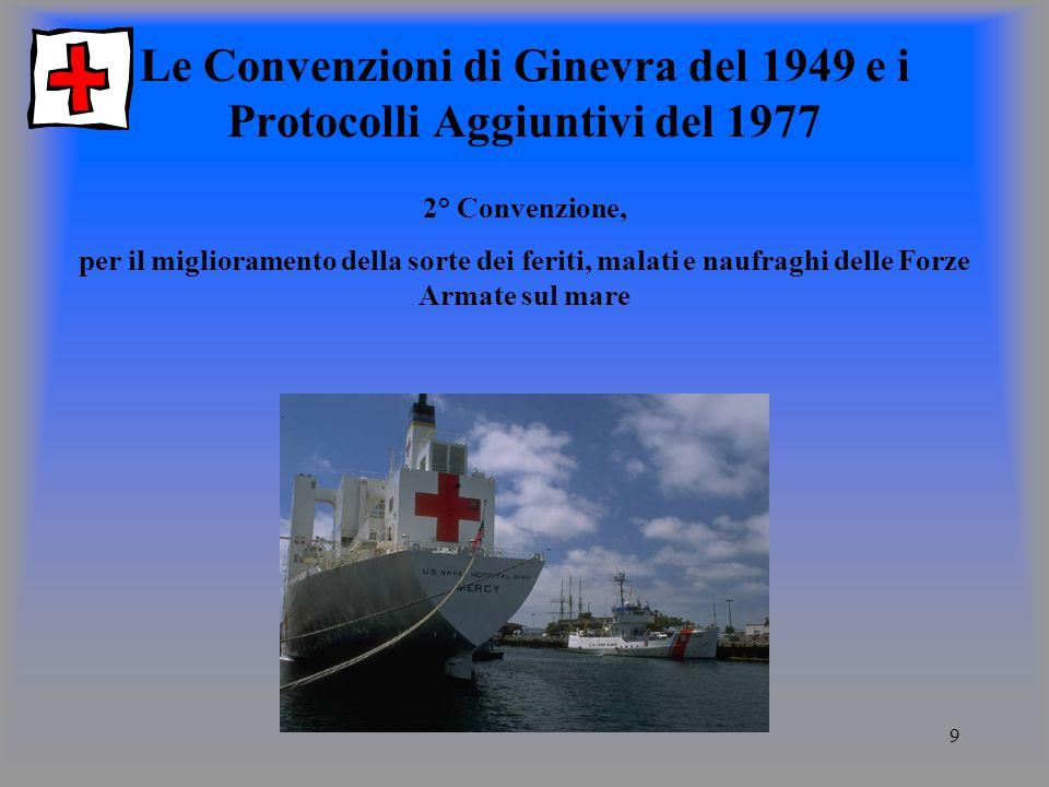 9 Le Convenzioni di Ginevra del 1949 e i Protocolli Aggiuntivi del 1977 2° Convenzione, per il miglioramento della sorte dei feriti, malati e naufraghi delle Forze Armate sul mare