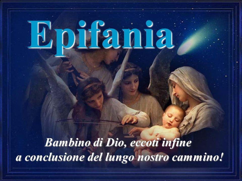 Epifania Bambino di Dio, eccoti infine a conclusione del lungo nostro cammino!