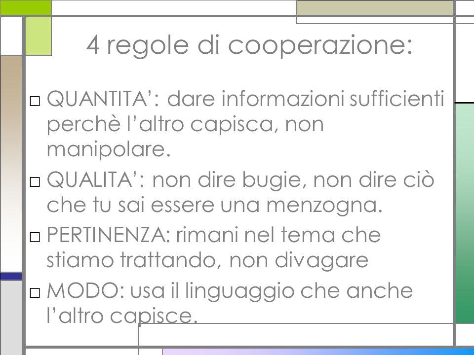 4 regole di cooperazione: QUANTITA: dare informazioni sufficienti perchè laltro capisca, non manipolare. QUALITA: non dire bugie, non dire ciò che tu