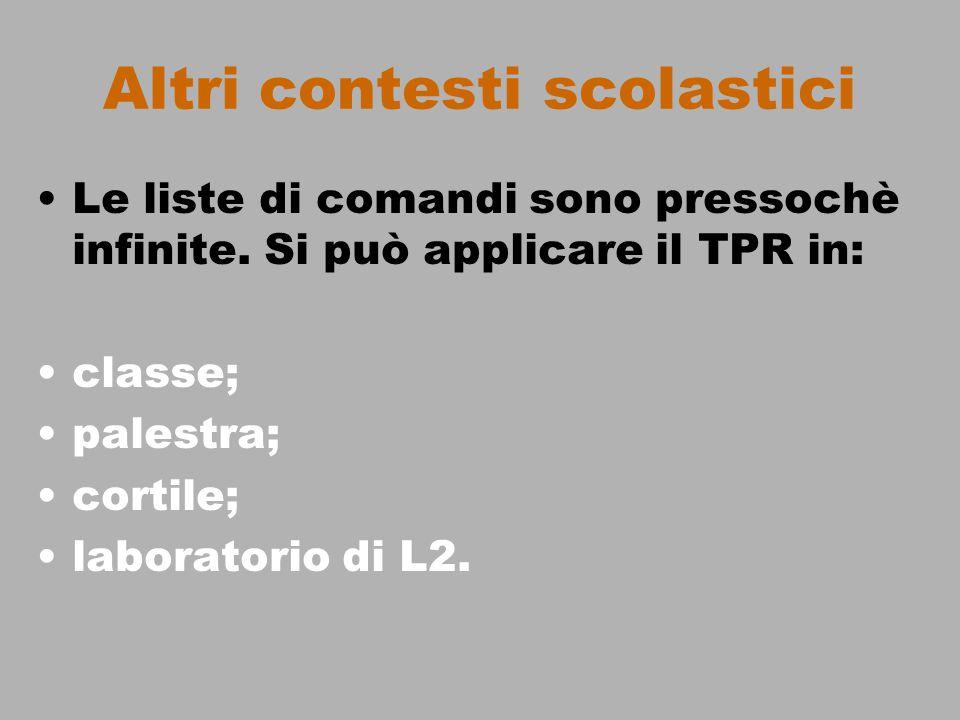 Altri contesti scolastici Le liste di comandi sono pressochè infinite. Si può applicare il TPR in: classe; palestra; cortile; laboratorio di L2.