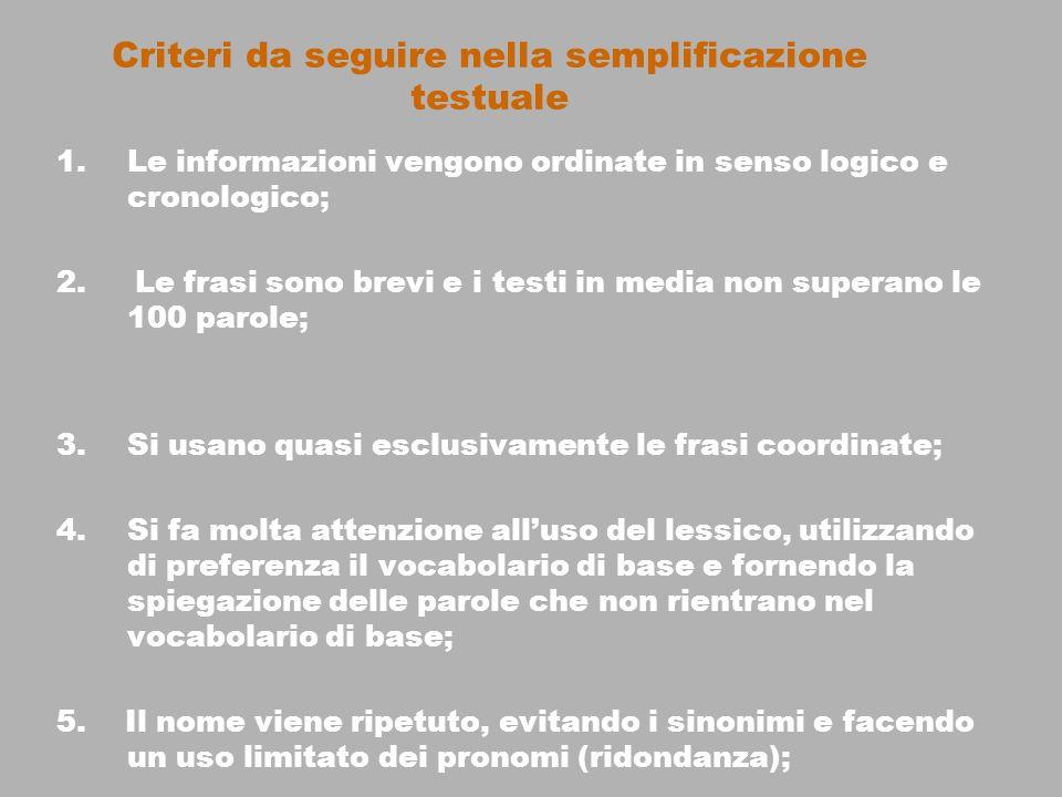 Criteri da seguire nella semplificazione testuale 1.Le informazioni vengono ordinate in senso logico e cronologico; 2. Le frasi sono brevi e i testi i