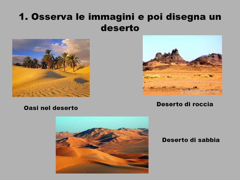 1. Osserva le immagini e poi disegna un deserto Oasi nel deserto Deserto di roccia Deserto di sabbia
