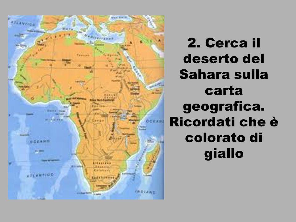 2. Cerca il deserto del Sahara sulla carta geografica. Ricordati che è colorato di giallo