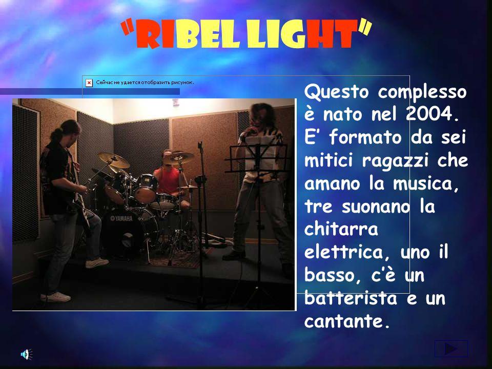 RIBEL LIGHT Questo complesso è nato nel 2004. E formato da sei mitici ragazzi che amano la musica, tre suonano la chitarra elettrica, uno il basso, cè