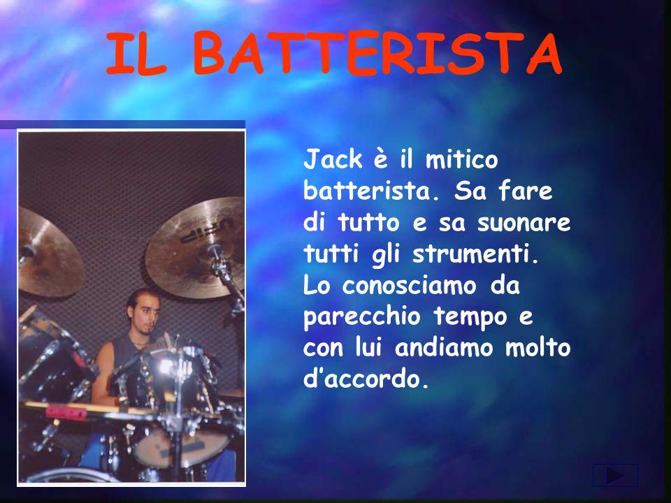 IL BATTERISTA Jack è il mitico batterista. Sa fare di tutto e sa suonare tutti gli strumenti. Lo conosciamo da parecchio tempo e con lui andiamo molto