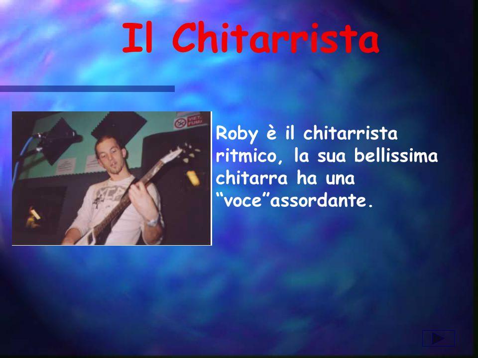 Il Chitarrista Roby è il chitarrista ritmico, la sua bellissima chitarra ha una voceassordante.