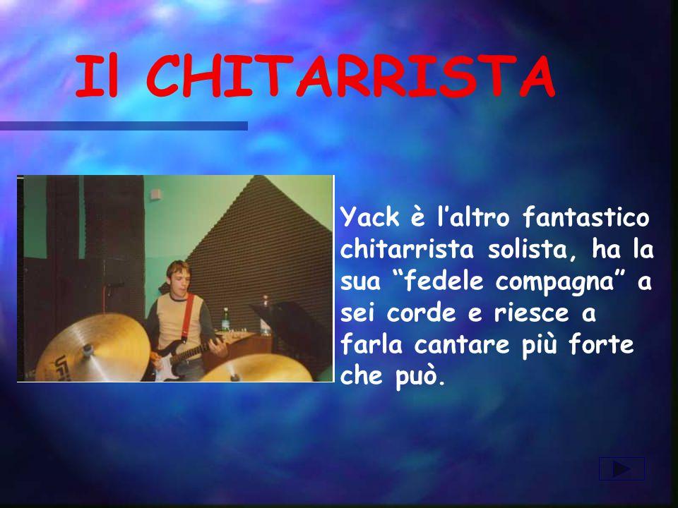 Il CHITARRISTA Yack è laltro fantastico chitarrista solista, ha la sua fedele compagna a sei corde e riesce a farla cantare più forte che può.