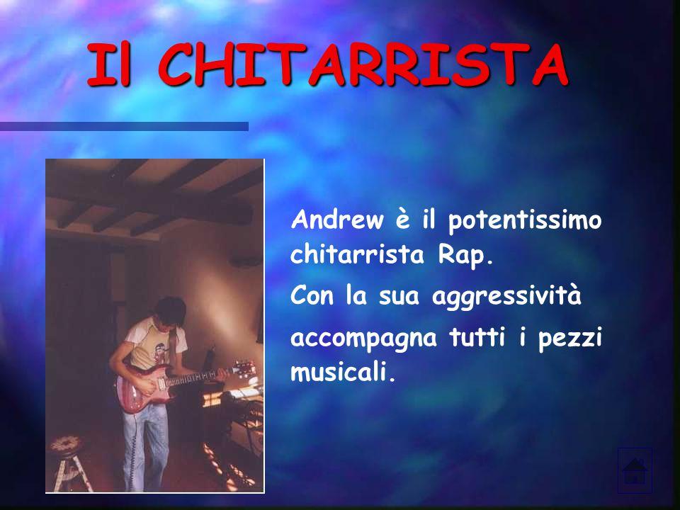 Il CHITARRISTA Andrew è il potentissimo chitarrista Rap. Con la sua aggressività accompagna tutti i pezzi musicali.