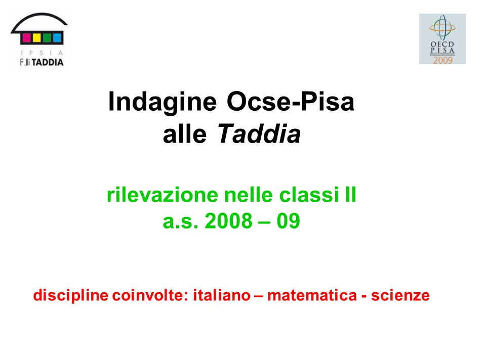 Indagine Ocse-Pisa alle Taddia rilevazione nelle classi II a.s. 2008 – 09 discipline coinvolte: italiano – matematica - scienze