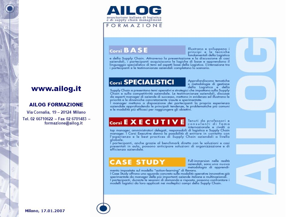Milano, 17.01.2007 Convegno ASSORES Ricerca del Personale e Professionalità Emergenti: la Logistica www.ailog.it AILOG FORMAZIONE Via Cornalia, 19 – 20124 Milano Tel.