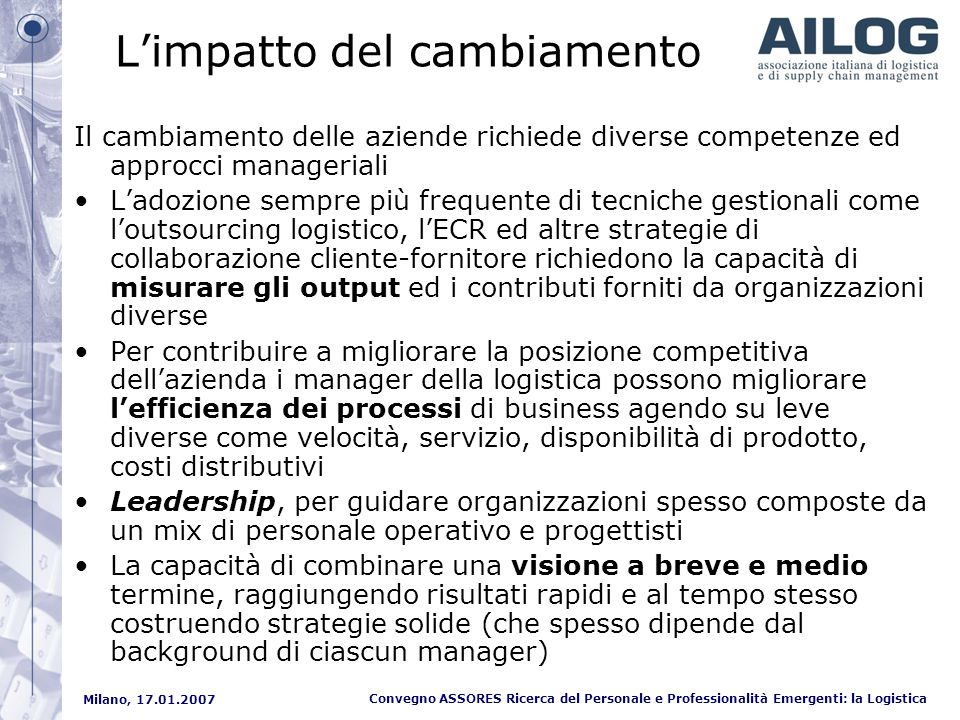 Milano, 17.01.2007 Convegno ASSORES Ricerca del Personale e Professionalità Emergenti: la Logistica Le competenze distintive Process Capabilities Low Logistics Cost Operational Simplification Operational Standardization Problem Avoidance Product Introduction Product Phase Out Product Recall Responsiveness to Key Customers Reverse Logistics Timing Selective Distribution Coverage Differentiation Capabilities Value-Added Services Advanced Shipment Notification Customer Service Flexibility Delivery Dependability Delivery Speed Delivery Time Flexibility Expedited Delivery Location Flexibility Problem & Complaint Resolution Process Flexibility Product Flexibility During Logistic Availability (Volume) Flexibility Order Fill Capacity Order Flexibility Widespread Distribution Coverage