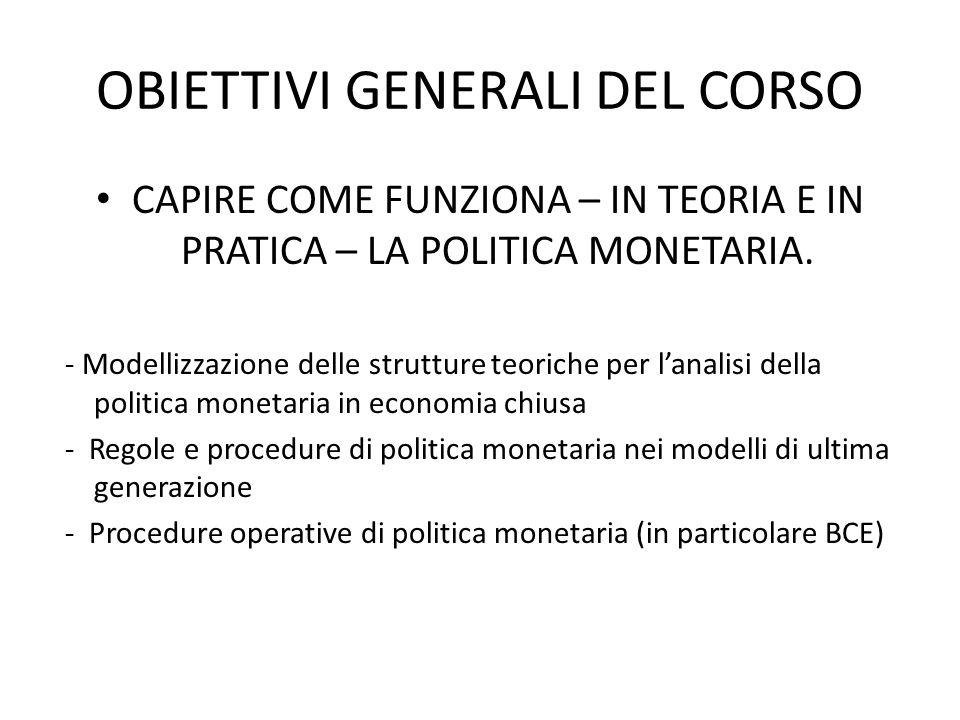 OBIETTIVI GENERALI DEL CORSO CAPIRE COME FUNZIONA – IN TEORIA E IN PRATICA – LA POLITICA MONETARIA. - Modellizzazione delle strutture teoriche per lan