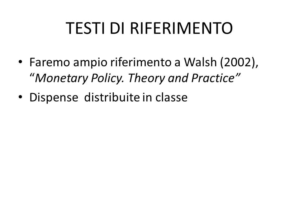 TESTI DI RIFERIMENTO Faremo ampio riferimento a Walsh (2002),Monetary Policy. Theory and Practice Dispense distribuite in classe
