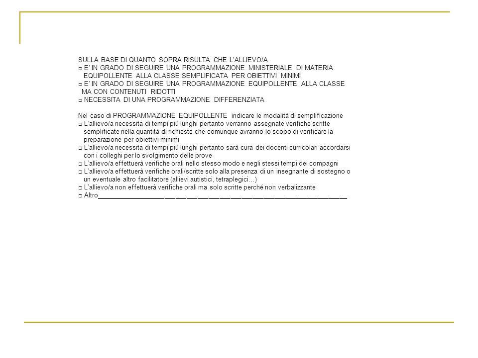 SULLA BASE DI QUANTO SOPRA RISULTA CHE LALLIEVO/A E IN GRADO DI SEGUIRE UNA PROGRAMMAZIONE MINISTERIALE DI MATERIA EQUIPOLLENTE ALLA CLASSE SEMPLIFICATA PER OBIETTIVI MINIMI E IN GRADO DI SEGUIRE UNA PROGRAMMAZIONE EQUIPOLLENTE ALLA CLASSE MA CON CONTENUTI RIDOTTI NECESSITA DI UNA PROGRAMMAZIONE DIFFERENZIATA Nel caso di PROGRAMMAZIONE EQUIPOLLENTE indicare le modalità di semplificazione Lallievo/a necessita di tempi più lunghi pertanto verranno assegnate verifiche scritte semplificate nella quantità di richieste che comunque avranno lo scopo di verificare la preparazione per obiettivi minimi Lallievo/a necessita di tempi più lunghi pertanto sarà cura dei docenti curricolari accordarsi con i colleghi per lo svolgimento delle prove Lallievo/a effettuerà verifiche orali nello stesso modo e negli stessi tempi dei compagni Lallievo/a effettuerà verifiche orali/scritte solo alla presenza di un insegnante di sostegno o un eventuale altro facilitatore (allievi autistici, tetraplegici…) Lallievo/a non effettuerà verifiche orali ma solo scritte perché non verbalizzante Altro_____________________________________________________________________