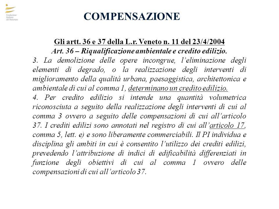 COMPENSAZIONE Gli artt. 36 e 37 della L.r. Veneto n. 11 del 23/4/2004 Art. 36 – Riqualificazione ambientale e credito edilizio. 3. La demolizione dell