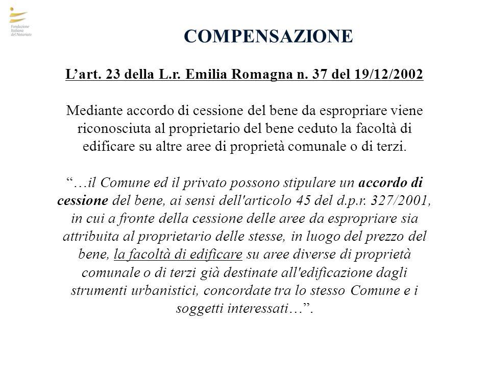 COMPENSAZIONE Lart. 23 della L.r. Emilia Romagna n. 37 del 19/12/2002 Mediante accordo di cessione del bene da espropriare viene riconosciuta al propr