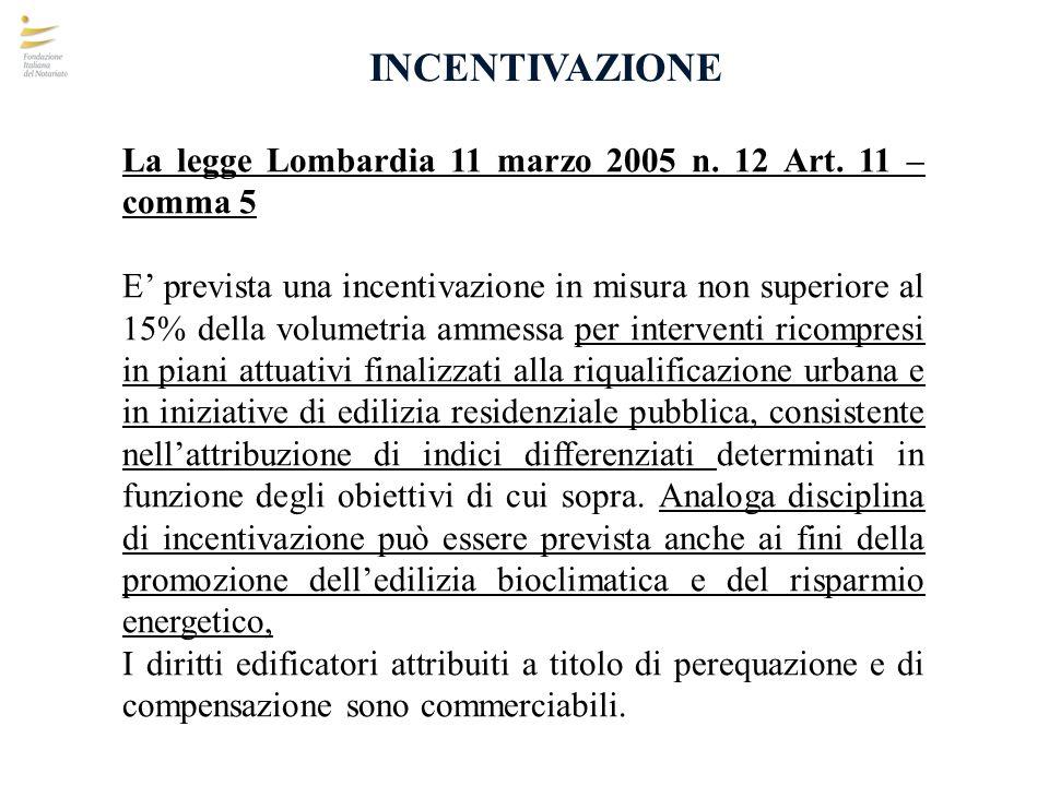 INCENTIVAZIONE La legge Lombardia 11 marzo 2005 n. 12 Art. 11 – comma 5 E prevista una incentivazione in misura non superiore al 15% della volumetria