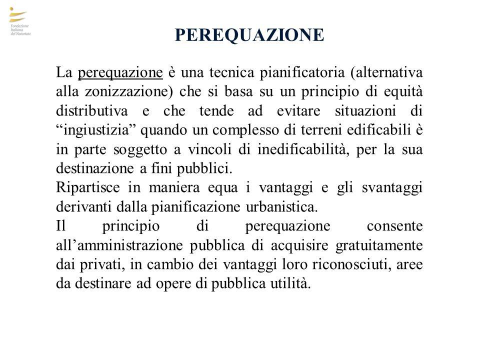 PEREQUAZIONE La perequazione è una tecnica pianificatoria (alternativa alla zonizzazione) che si basa su un principio di equità distributiva e che ten