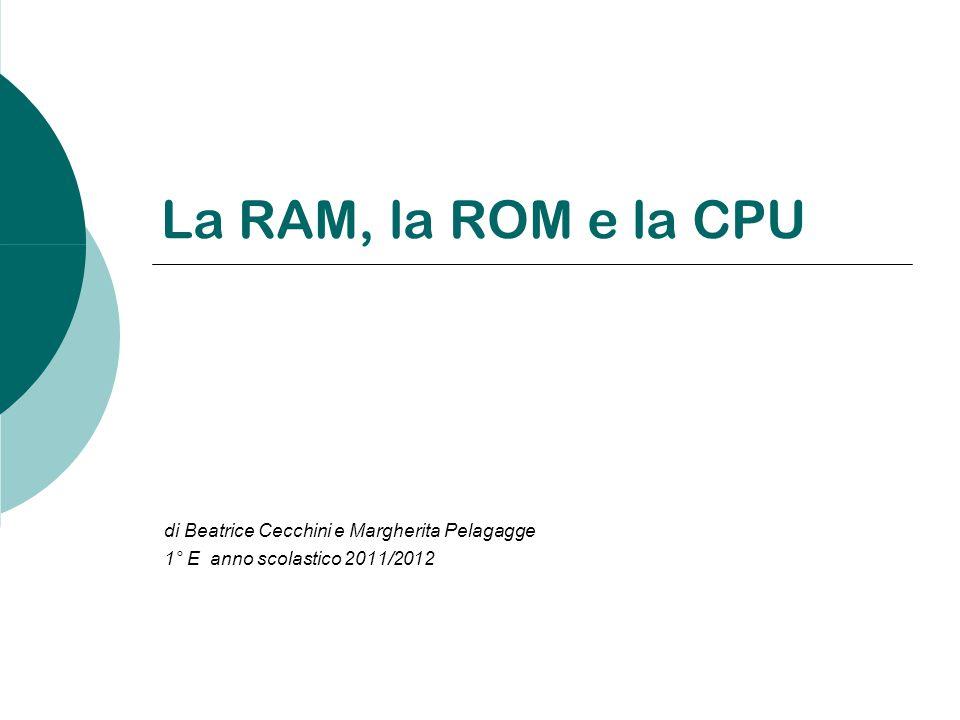 La RAM, la ROM e la CPU di Beatrice Cecchini e Margherita Pelagagge 1° E anno scolastico 2011/2012