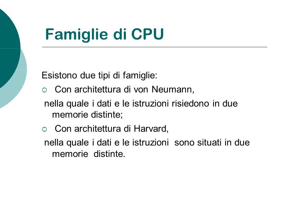 Famiglie di CPU Esistono due tipi di famiglie: Con architettura di von Neumann, nella quale i dati e le istruzioni risiedono in due memorie distinte;