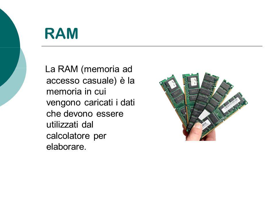 RAM La RAM (memoria ad accesso casuale) è la memoria in cui vengono caricati i dati che devono essere utilizzati dal calcolatore per elaborare.
