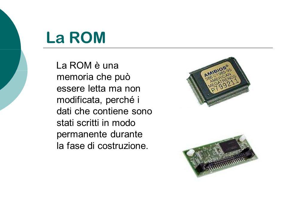 La ROM La ROM è una memoria che può essere letta ma non modificata, perché i dati che contiene sono stati scritti in modo permanente durante la fase d