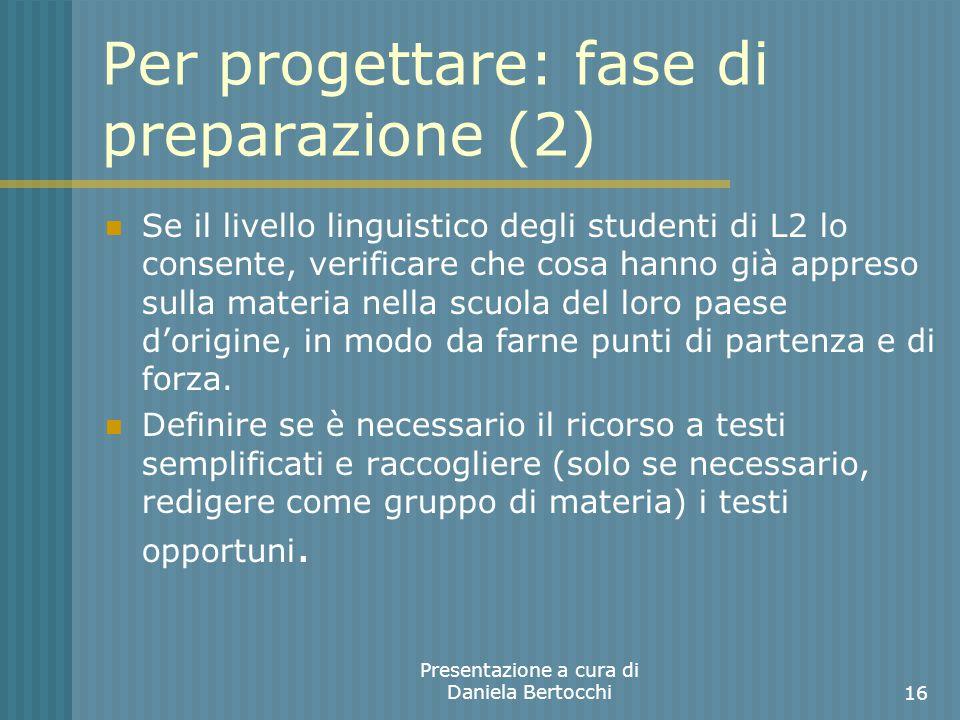 Per progettare: fase di preparazione (2) Se il livello linguistico degli studenti di L2 lo consente, verificare che cosa hanno già appreso sulla materia nella scuola del loro paese dorigine, in modo da farne punti di partenza e di forza.