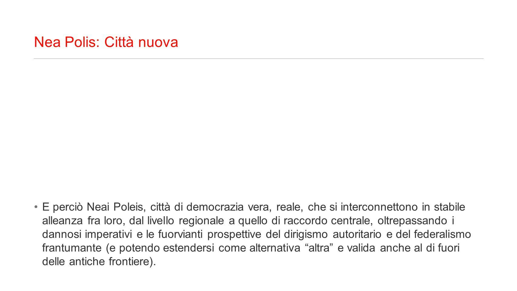 Nea Polis: Città nuova E perciò Neai Poleis, città di democrazia vera, reale, che si interconnettono in stabile alleanza fra loro, dal livello regiona