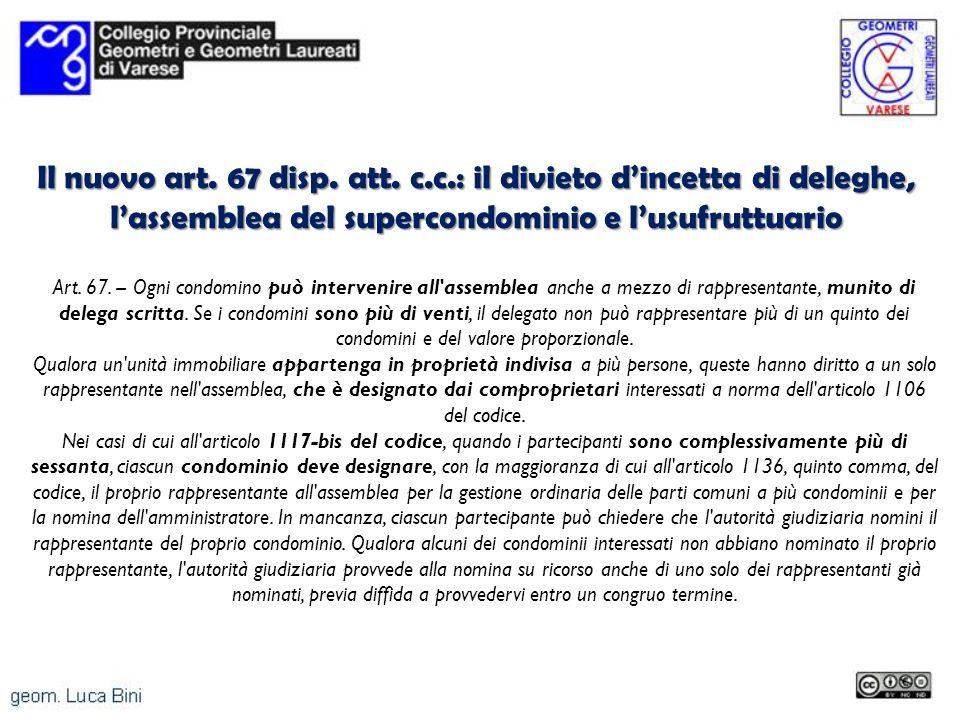 Il nuovo art. 67 disp. att. c.c.: il divieto dincetta di deleghe, lassemblea del supercondominio e lusufruttuario Art. 67. -- Ogni condomino può inter