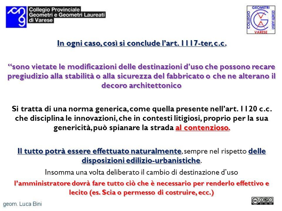 In ogni caso, così si conclude lart. 1117-ter, c.c. sono vietate le modificazioni delle destinazioni d'uso che possono recare pregiudizio alla stabili