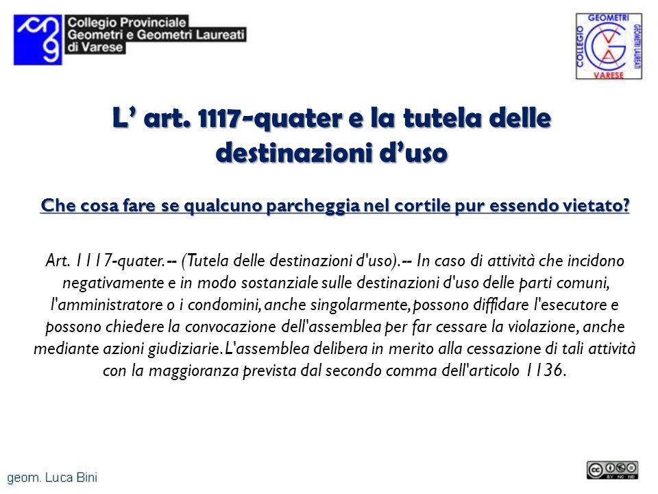 L art. 1117-quater e la tutela delle destinazioni duso Che cosa fare se qualcuno parcheggia nel cortile pur essendo vietato? Art. 1117-quater. -- (Tut