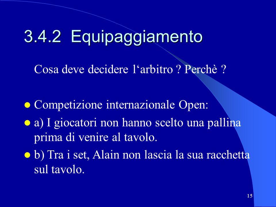 15 3.4.2 Equipaggiamento Cosa deve decidere larbitro ? Perchè ? Competizione internazionale Open: a) I giocatori non hanno scelto una pallina prima di